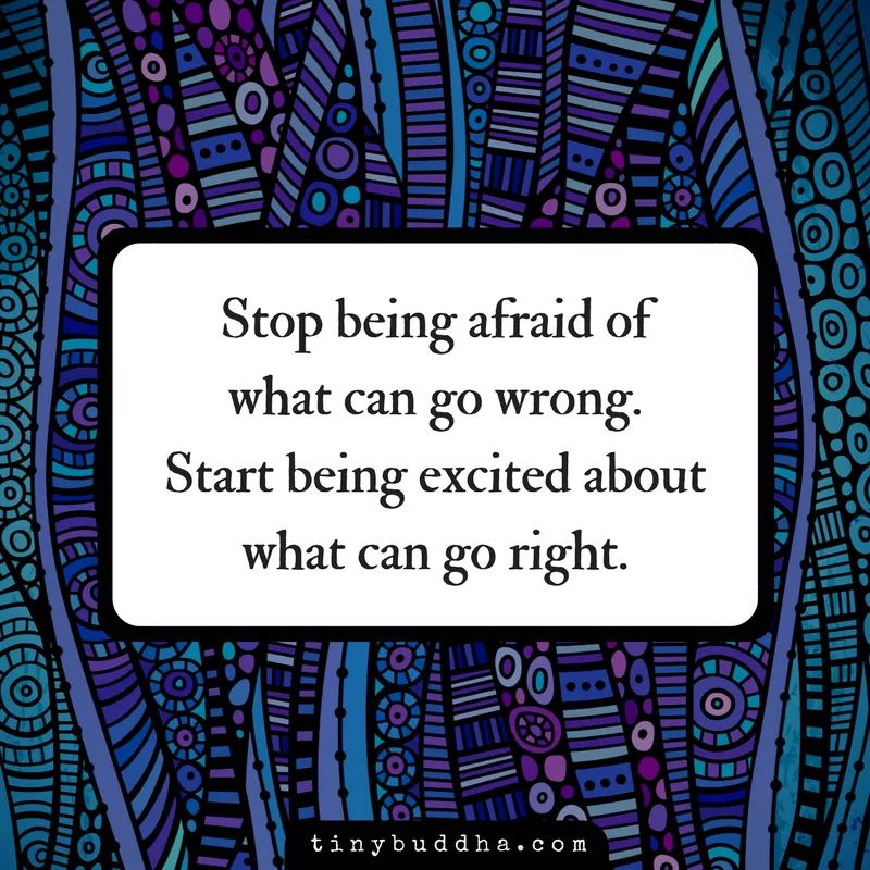 Stop being afraid of what can go wrong. Start being excited about what can go right